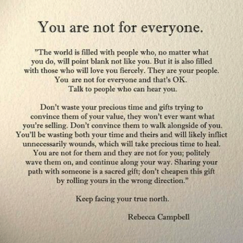 "campbell: You are not for everyone.  The world is filled with people who, no matter what  you do, will point blank not like you. But it is also filled  with those who will love you fiercely. They are your people  for everyone and that's OK.  Talk to people who can hear you.  Don't waste your precious time and gifts trying to  convince them of your value, they won't ever want what  you're selling. Don't convince them to walk alongside of you.  You'll be wasting both your time and theirs and will likely inflict  unnecessarily wounds, which will take precious time to heal.  You are not for them and they are not for you; politely  wave them on, and continue along your way. Sharing your  path with someone is a sacred gift; don't cheapen this gilft  by rolling yours in the wrong direction.""  Keep facing your true north.  Rebecca Campbell"