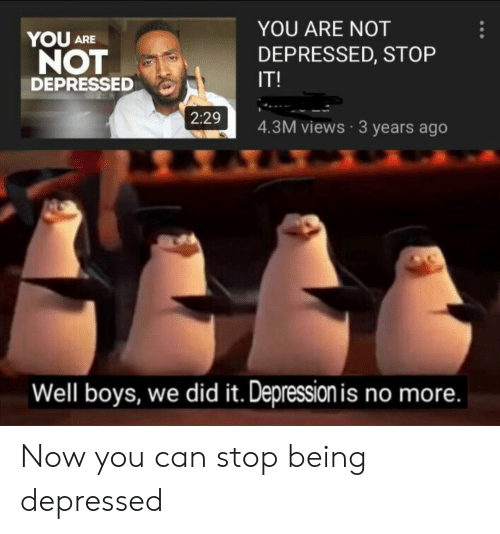 Depression, Boys, and Can: YOU ARE NOT  YOU  NOT  ARE  DEPRESSED, STOP  IT!  DEPRESSED  2:29  4.3M views 3 years ago  Well boys, we did it. Depression is no more. Now you can stop being depressed