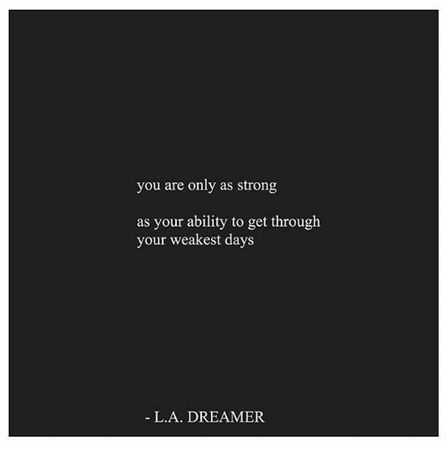 Strong, Ability, and You: you are only as strong  as your ability to get through  your weakest days  L.A. DREAMER