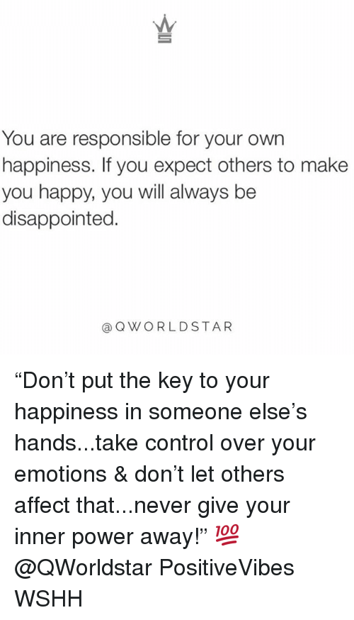 """Disappointed, Memes, and Wshh: You are responsible for your own  happiness. If you expect others to make  you happy, you will always be  disappointed.  @QWORLDSTAR """"Don't put the key to your happiness in someone else's hands...take control over your emotions & don't let others affect that...never give your inner power away!"""" 💯 @QWorldstar PositiveVibes WSHH"""