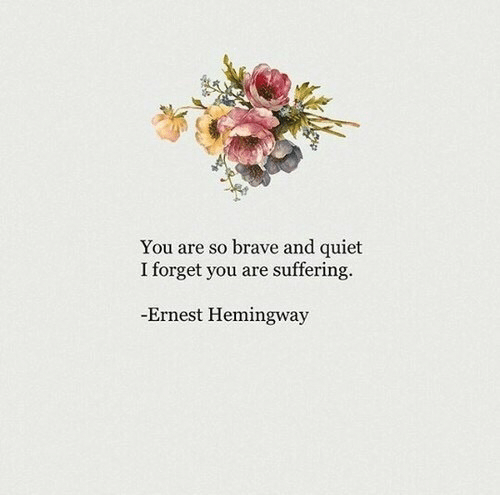 Brave, Quiet, and Ernest Hemingway: You are so brave and quiet  I forget you are suffering.  Ernest Hemingway