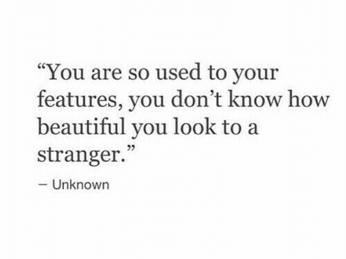 """Beautiful, How, and Unknown: """"You are so used to your  features, you don't know how  beautiful you look to a  5  stranger.  -Unknown"""