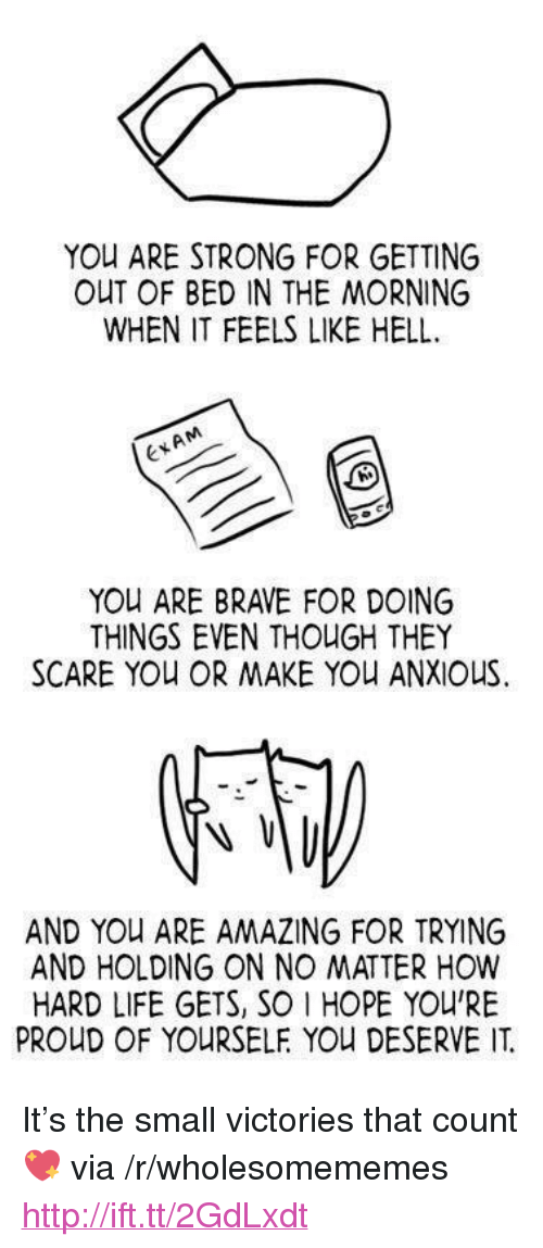 "Life, Scare, and Brave: YOU ARE STRONG FOR GETTING  OUT OF BED IN THE MORNING  WHEN IT FEELS LIKE HELL  ExAM  YOU ARE BRAVE FOR DOING  THINGS EVEN THOUGH THEY  SCARE YOU OR MAKE YOU ANXIOUS  AND YOu ARE AMAZING FOR TRYING  AND HOLDING ON NO MATTER HOW  HARD LIFE GETS, SO 1 HOPE YOU'RE  PROUD OF YOURSELF YOU DESERVE IT <p>It's the small victories that count 💖 via /r/wholesomememes <a href=""http://ift.tt/2GdLxdt"">http://ift.tt/2GdLxdt</a></p>"
