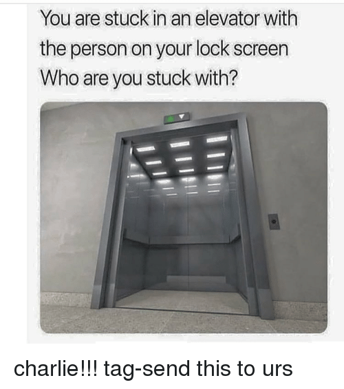 Charlie, Memes, and 🤖: You are stuck in an elevator with  the person on your lock screen  Who are you stuck with? charlie!!! tag-send this to urs