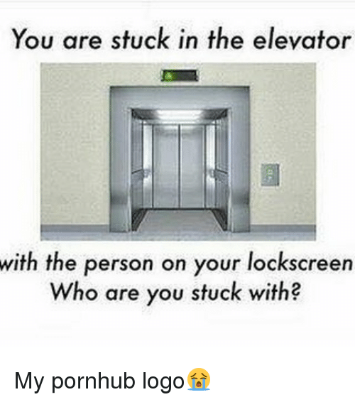 Dank, Pornhub, and Logo: You are stuck in the elevator  with the person on your lockscreen  Who are you stuck with My pornhub logo😭