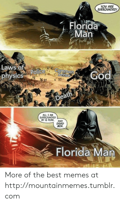 surrounded: YOU ARE  SURROUNDED  Florida  Man  Laws of  Police  physics  Common  Sense  God  Death  ALL I AM  SURROUNDED  BY IS FEAR  AND  DEAD  MEN.  Florida Man More of the best memes at http://mountainmemes.tumblr.com