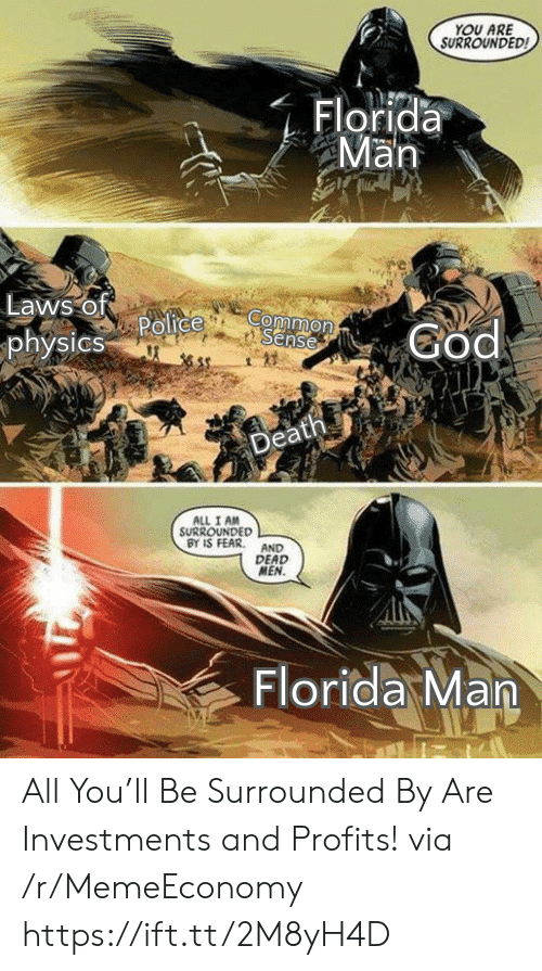 surrounded: YOU ARE  SURROUNDED  Florida  Man  Laws of  Police  physics  Common  Sense  God  Death  ALL I AM  SURROUNDED  BY IS FEAR  AND  DEAD  MEN.  Florida Man All You'll Be Surrounded By Are Investments and Profits! via /r/MemeEconomy https://ift.tt/2M8yH4D