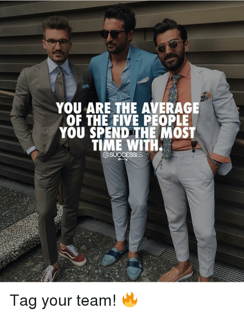 Memes, Time, and 🤖: YOU ARE THE AVERAGE  OF THE FIVE PEOPLE  YOU SPEND THE MOST  TIME WITH  @SUCCESSES Tag your team! 🔥