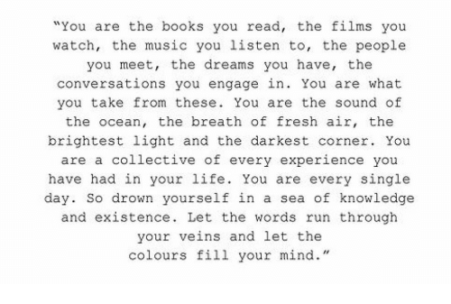 """Books, Fresh, and Life: """"You are the books you read, the films you  watch, the music you listen to, the people  you meet, the dreams you have, the  conversations you engage in. You are what  you take from these. You are the sound of  the ocean, the breath of fresh air, the  brightest light and the darkest corner. You  are a collective of every experience you  have had in your life. You are every single  day. So drown yourself in a sea of knowledge  and existence. Let the words run through  your veins and let the  colours fill your mind."""""""