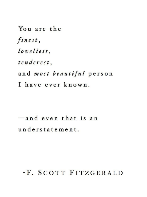 Beautiful, You, and Scott: You are the  finest,  loveliest,  tenderest  and most beautiful person  I have ever known.  -and even that is an  understatement  F. SCOTT FITZGERALD