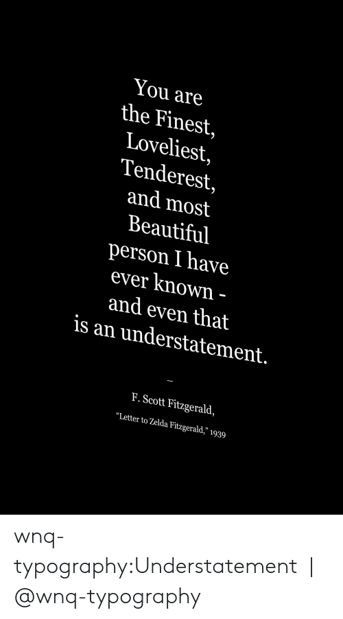 """Beautiful, Target, and Tumblr: You are  the Finest,  Loveliest,  Tenderest,  and most  Beautiful  person I have  ever Known  and even that  is an understatement.  F. Scott Fitzgerald,  """"Letter to Zelda Fitzgerald,"""" 1939 wnq-typography:Understatement 
