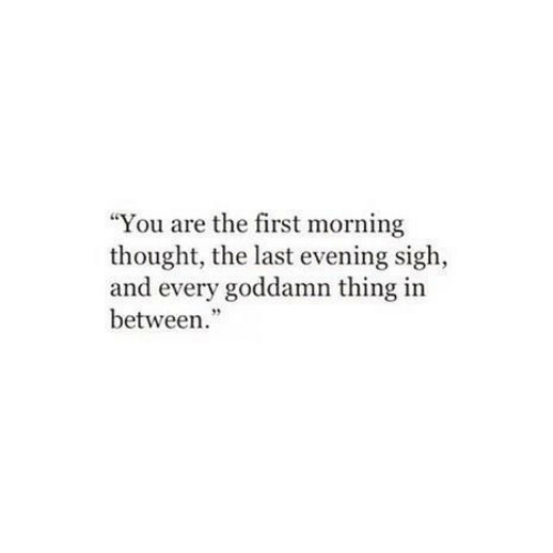"""Thought, First, and Thing: """"You are the first morning  thought, the last evening sigh,  and every goddamn thing in  between."""""""