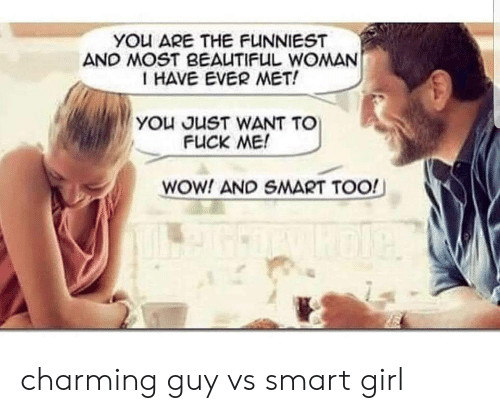 Beautiful, Wow, and Fuck: YOu ARE THE FUNNIEST  AND MOST BEAUTIFUL WOMAN  I HAVE EVER MET!  YOu JUST WANT TO  FUCK ME!  WOW! AND SMART TOO! charming guy vs smart girl