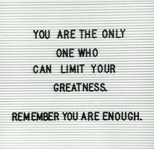 Only One, Who, and Can: YOU ARE THE ONLY  ONE WHO  CAN LIMIT Y0UR  GREATNESS  REMEMBER YOU ARE ENOUGH