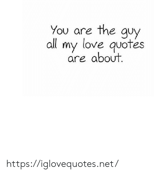 Love, Quotes, and Net: You are the quy  all my love quotes  are about https://iglovequotes.net/