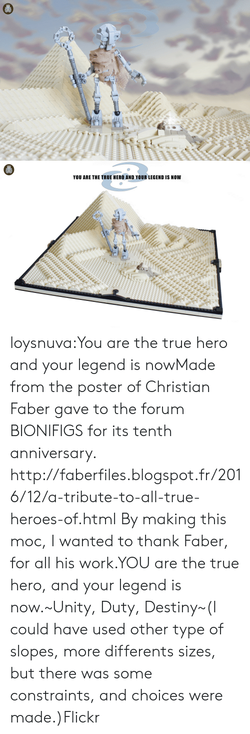 Destiny, True, and Tumblr: YOU ARE THE TRUE HERO AND YOUR LEGEND IS NOW loysnuva:You are the true hero and your legend is nowMade from the poster of Christian Faber gave to the forum BIONIFIGS for its tenth anniversary. http://faberfiles.blogspot.fr/2016/12/a-tribute-to-all-true-heroes-of.html By making this moc, I wanted to thank Faber, for all his work.YOU are the true hero, and your legend is now.~Unity, Duty, Destiny~(I could have used other type of slopes, more differents sizes, but there was some constraints, and choices were made.)Flickr
