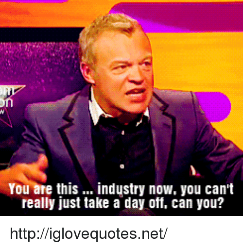 Http, Net, and Can: You are this... industry now, you can't  really just take a day off, can you? http://iglovequotes.net/