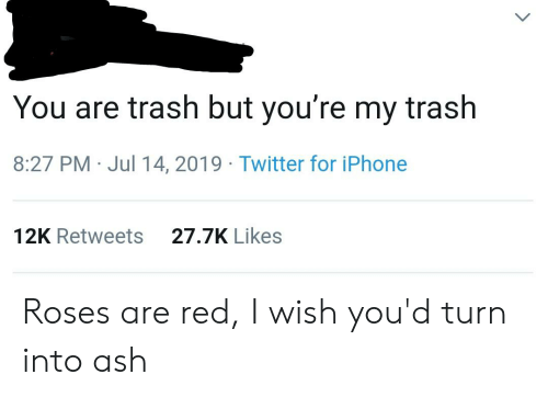 Ash, Iphone, and Trash: You are trash but you're my trash  8:27 PM Jul 14, 2019 Twitter for iPhone  27.7K Likes  12K Retweets Roses are red, I wish you'd turn into ash