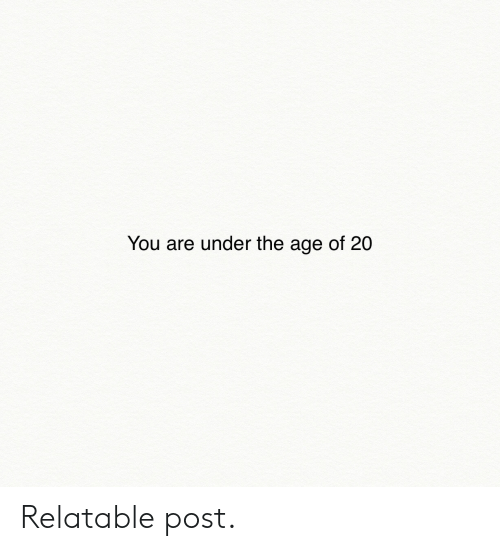 Relatable, You, and Post: You are under the age of 20 Relatable post.