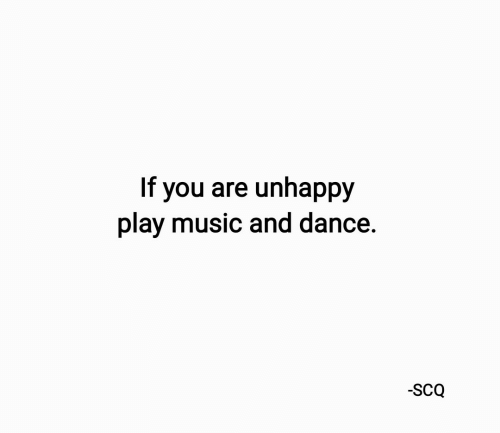 Music, Dance, and Play: you are unhappy  play music and dance.  If  -SCQ