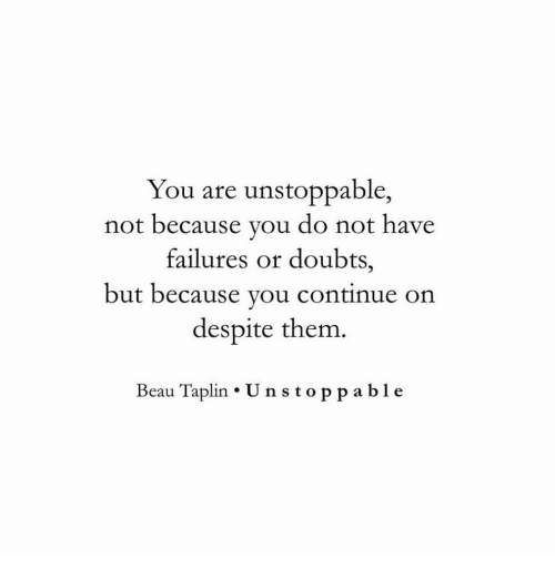 Doubts: You are unstoppable,  not because you do not have  failures or doubts,  but because you Continue on  despite thenm  Beau Taplin U nstoppa ble