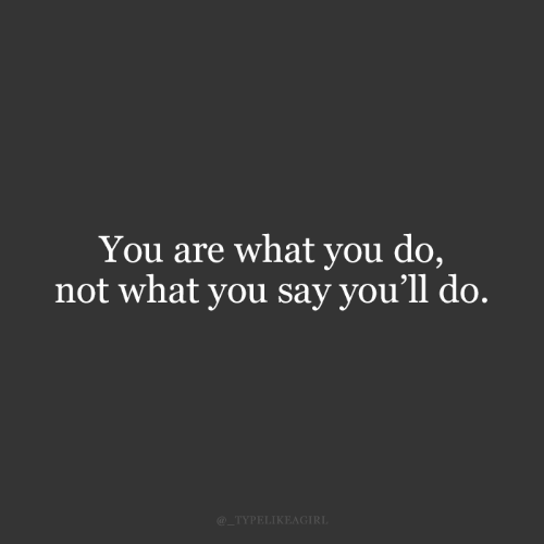 You, What, and  Say: You are what you do,  not what you say you'll do.  @_TYPELIKEAGIRL