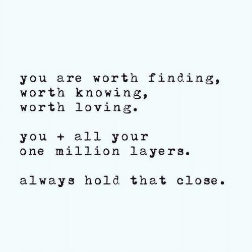 Layers: you are worth finding,  worth knowing,  worth loving.  you + all your  one million layers.  al ways hold that close.