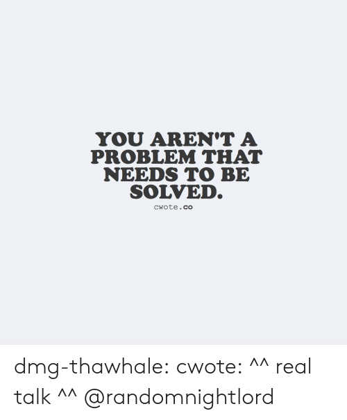 Tumblr, Blog, and Com: YOU AREN'T A  PROBLEM THAT  NEEDS TO BE  SOLVED.  CWote.co dmg-thawhale:  cwote: ^^ real talk ^^ @randomnightlord