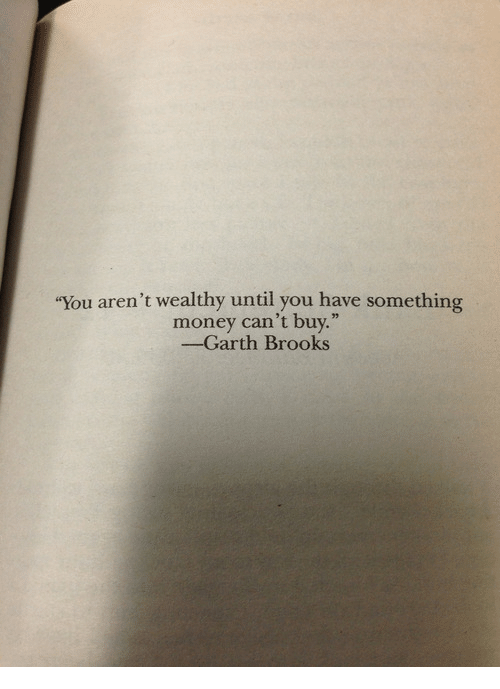 "Money Cant Buy: ""You aren't wealthy until you have something  money can't buy.""  -Garth Brooks"
