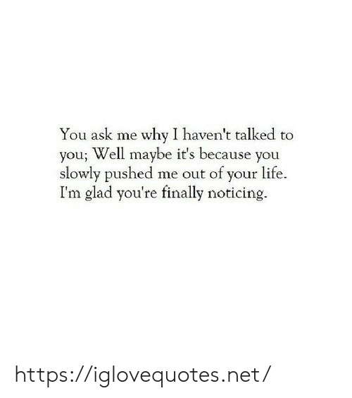 noticing: You ask me why I haven't talked to  you; Well maybe it's because you  slowly pushed me out of your life.  I'm glad you're finally noticing. https://iglovequotes.net/