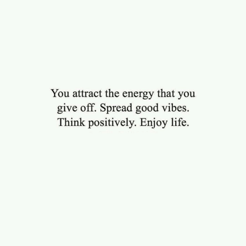 Energy, Life, and Good: You attract the energy that you  give off. Spread good vibes  Think positively. Enjoy life.