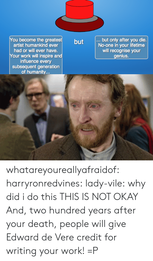 This Is Not Okay: You become the greatest  .., but only after you die.  No-one in your lifetime  will recognise your  enius.  but  artist humankind ever  had or will ever have.  Your work will inspire a  influence every  subsequent generation  of humanity... whatareyoureallyafraidof: harryronredvines:  lady-vile:  why did i do this  THIS IS NOT OKAY  And, two hundred years after your death, people will give Edward de Vere credit for writing your work! =P