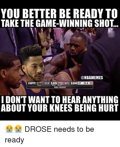 Takeing: YOU BETTER BE READY TO  TAKE THE GAME-WINNING SHOT...  @NBAMEMES  MOT 25.8  NBA FRIDAY  I DON'T WANT TO HEAR ANYTHING  ABOUT YOUR KNEES BEING HURT 😭😭 DROSE needs to be ready