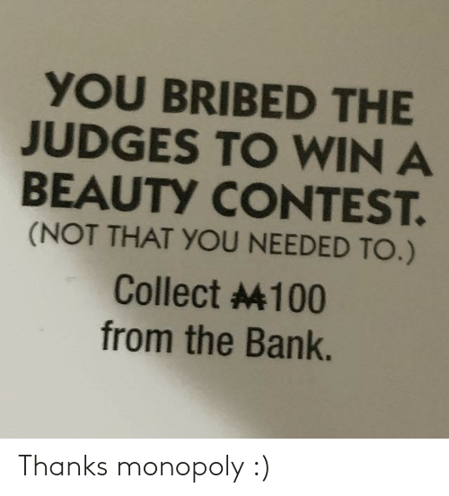 Judges: YOU BRIBED THE  JUDGES TO WIN A  BEAUTY CONTEST.  (NOT THAT YOU NEEDED TO.)  Collect 4100  from the Bank. Thanks monopoly :)