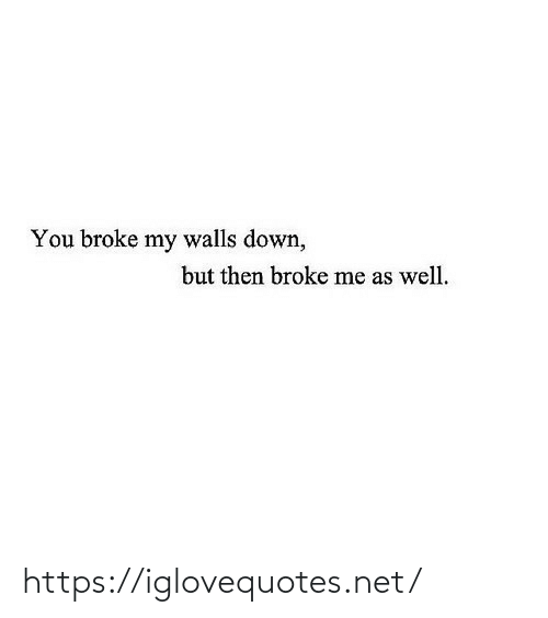 as well: You broke my walls down,  but then broke me as well. https://iglovequotes.net/