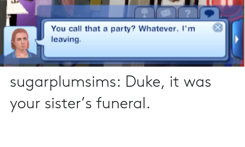 Party, Target, and Tumblr: You call that a party? Whatever, I'm3  leaving sugarplumsims:  Duke, it was your sister's funeral.