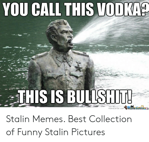 Joseph Stalin Meme: YOU CALL THIS VODKA?  THIS IS BULLSHIT!  memecenter.com MemeGenterae Stalin Memes. Best Collection of Funny Stalin Pictures