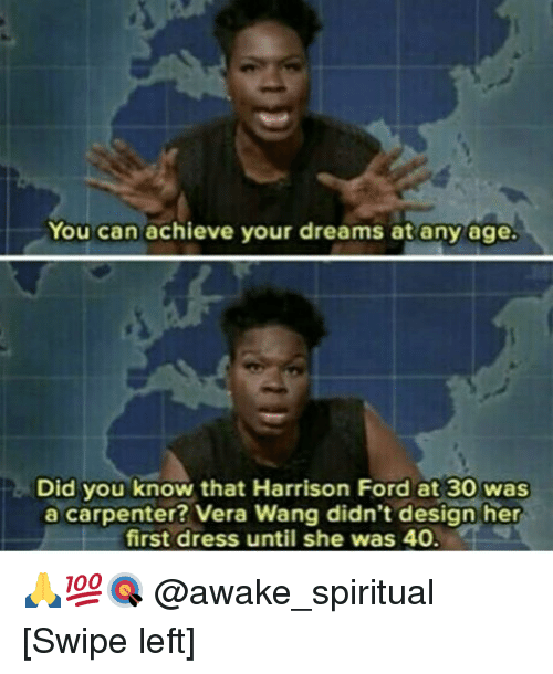 Harrison Ford, Memes, and Dress: You can achieve your dreams at any age.  Did you know that Harrison Ford at 30 Was  a carpenter? Vera Wang didn't design her  first dress until she was 40. 🙏💯🎯 @awake_spiritual [Swipe left]