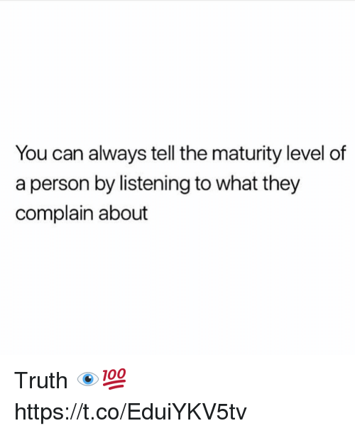 Truth, Can, and They: You can always tell the maturity level of  a person by listening to what they  complain about Truth 👁💯 https://t.co/EduiYKV5tv