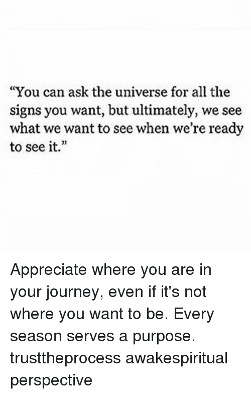 "Journey, Memes, and Appreciate: ""You can ask the universe for all the  signs you want, but ultimately, we see  what we want to see when we're ready  to see it."" Appreciate where you are in your journey, even if it's not where you want to be. Every season serves a purpose. trusttheprocess awakespiritual perspective"