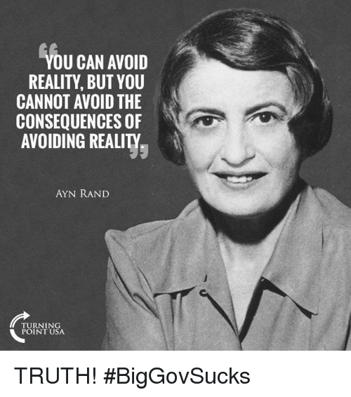 Memes, Ayn Rand, and Reality: YOU CAN AVOID  REALITY, BUT YOU  CANNOT AVOID THE  CONSEQUENCES OF  AVOIDING REALITY  AYN RAND  TURNING  POINT USA TRUTH! #BigGovSucks