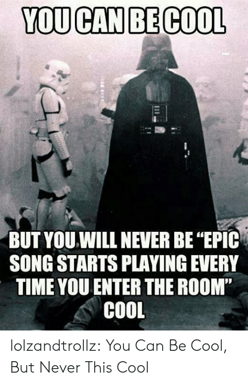 "Tumblr, Blog, and Cool: YOU CAN BE COOL  BUT YOU.WILL NEVER BE ""EPIC  SONG STARTS PLAYING EVERY  TIME YOU ENTER THE ROOM""  COOL lolzandtrollz:  You Can Be Cool, But Never This Cool"