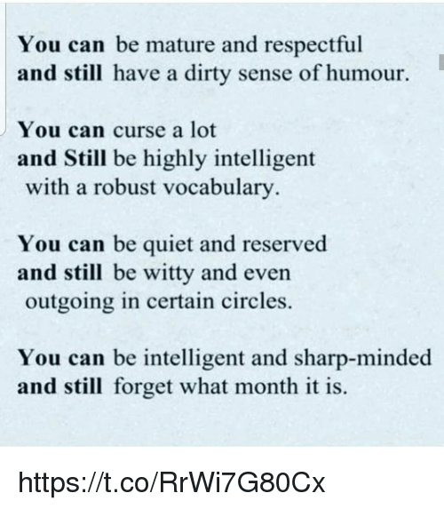Memes, Dirty, and Quiet: You can be mature and respectful  and still have a dirty sense of humour.  You can curse a lot  and Still be highly intelligent  with a robust vocabulary  You can be quiet and reserved  and still be witty and even  outgoing in certain circles.  You can be intelligent and sharp-minded  and still forget what month it is. https://t.co/RrWi7G80Cx