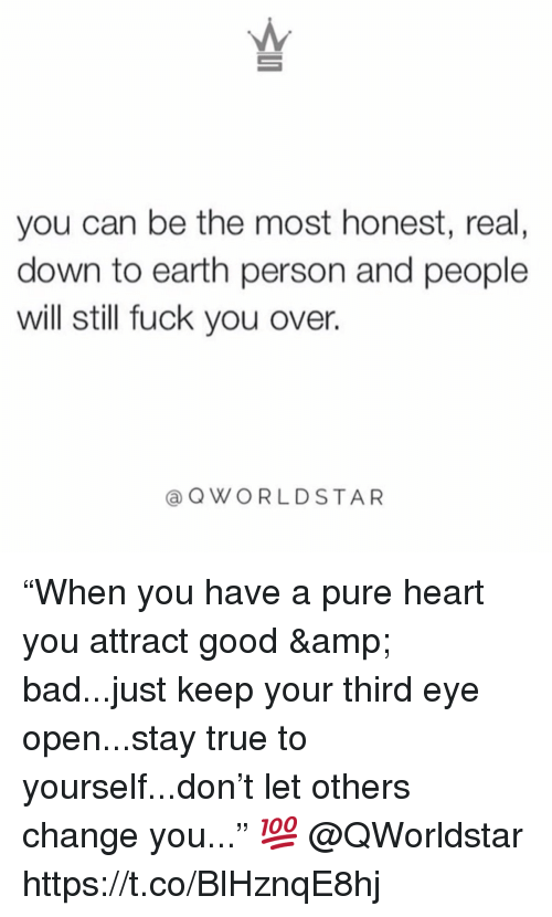 """Bad, Fuck You, and True: you can be the most honest, real,  down to earth person and people  will still fuck you over.  aQWORLDSTAR """"When you have a pure heart you attract good & bad...just keep your third eye open...stay true to yourself...don't let others change you..."""" 💯 @QWorldstar https://t.co/BlHznqE8hj"""