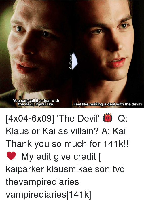Its A Deal: You can call it a deal with  the devil, you  like.  Feel like making a deal with the devil? [4x04-6x09] 'The Devil' 👹 ⠀ Q: Klaus or Kai as villain? A: Kai ⠀ Thank you so much for 141k!!! ❤ ⠀ My edit give credit [ kaiparker klausmikaelson tvd thevampirediaries vampirediaries|141k]