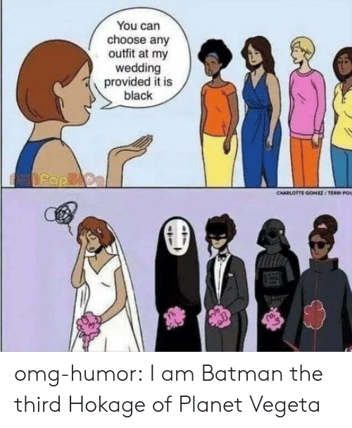 Batman, Omg, and Tumblr: You can  choose any  outfit at my  wedding  provided it is  black  CHARLOTTE COMESTEE O omg-humor:  I am Batman the third Hokage of Planet Vegeta