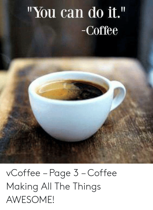 "Vcoffee: ""You can do it.""  -Coffee vCoffee – Page 3 – Coffee Making All The Things AWESOME!"