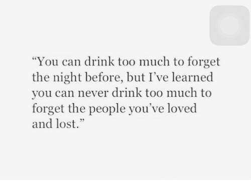 "Too Much, Lost, and Never: ""You can drink too much to forget  the night before, but I've learned  you can never drink too much to  forget the people you've loved  and lost."""