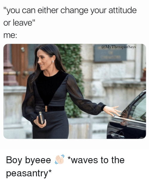 """Waves, Girl Memes, and Attitude: """"you can either change your attitude  or leave""""  me:  @MyTherapist Says Boy byeee 👋🏻 *waves to the peasantry*"""