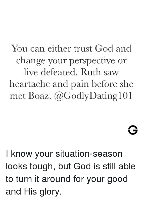 God, Memes, and Saw: You can either trust God and  change your perspective or  live defeated. Ruth saw  heartache and pain before she  met Boaz. @GodlyDating 101 I know your situation-season looks tough, but God is still able to turn it around for your good and His glory.